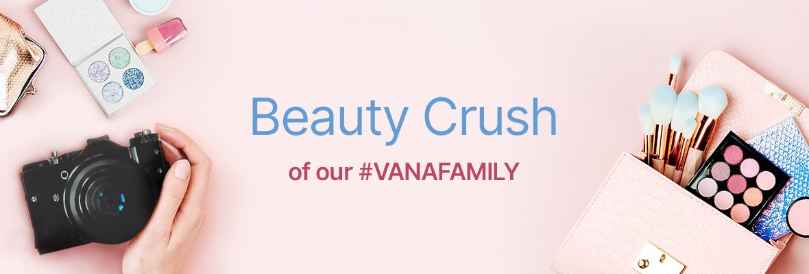 Beauty Crush of our #VANAFAMILY